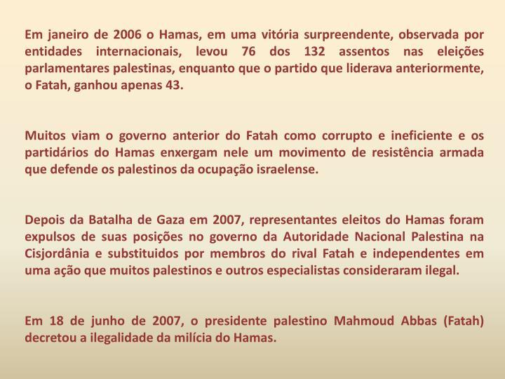 Em janeiro de 2006 o Hamas, em uma vitória surpreendente, observada por entidades internacionais, levou 76 dos 132 assentos nas eleições parlamentares palestinas, enquanto que o partido que liderava anteriormente, o