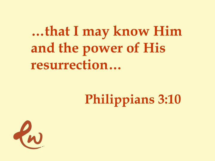 …that I may know Him and the power of His resurrection…