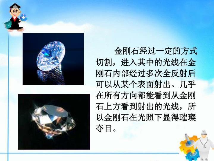 金刚石经过一定的方式切割,进入其中的光线在金刚石内部经过多次全反射后可以从某个表面射出。几乎在所有方向都能看到从金刚石上方看到射出的光线,所以金刚石在光照下显得璀璨夺目。