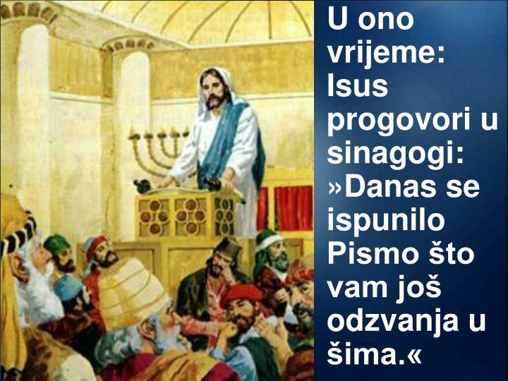 U ono vrijeme: Isus progovori u sinagogi:  »Danas se ispunilo Pismo što vam još odzvanja u  šima.«