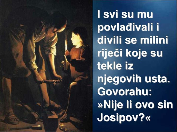 I svi su mu povlađivali i divili se milini riječi koje su tekle iz njegovih usta. Govorahu: »Nije li ovo sin Josipov?«