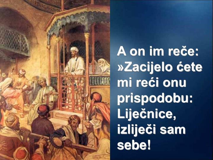 A on im reče: »Zacijelo ćete mi reći onu prispodobu: Liječnice,  izliječi sam sebe!