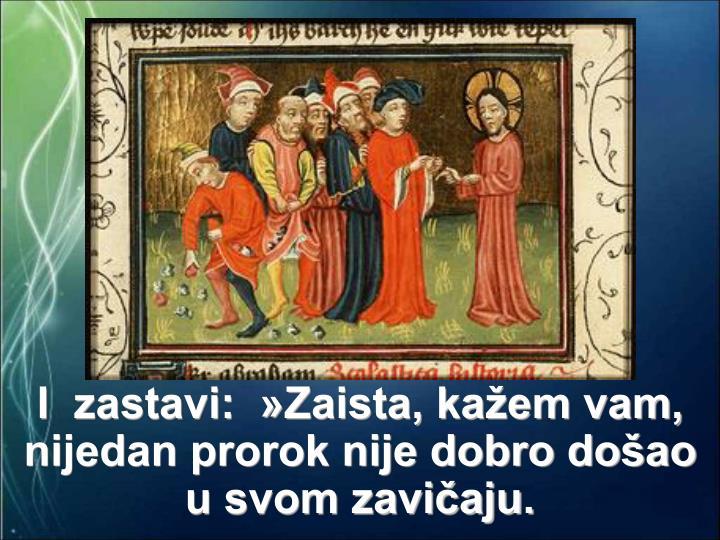 I  zastavi:  »Zaista, kažem vam, nijedan prorok nije dobro došao u svom zavičaju.