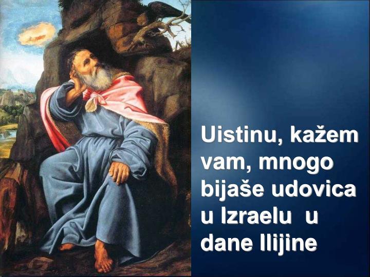 Uistinu, kažem vam, mnogo bijaše udovica u Izraelu  u dane Ilijine