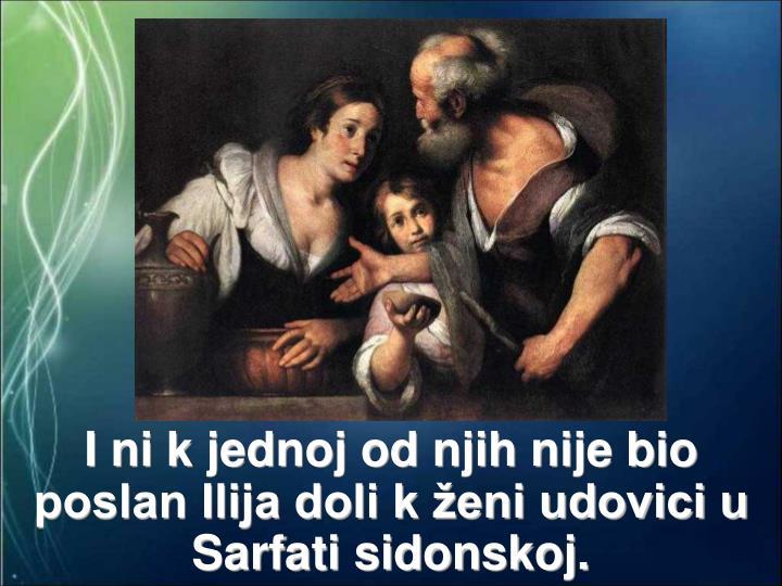 I ni k jednoj od njih nije bio poslan Ilija doli k ženi udovici u Sarfati sidonskoj.