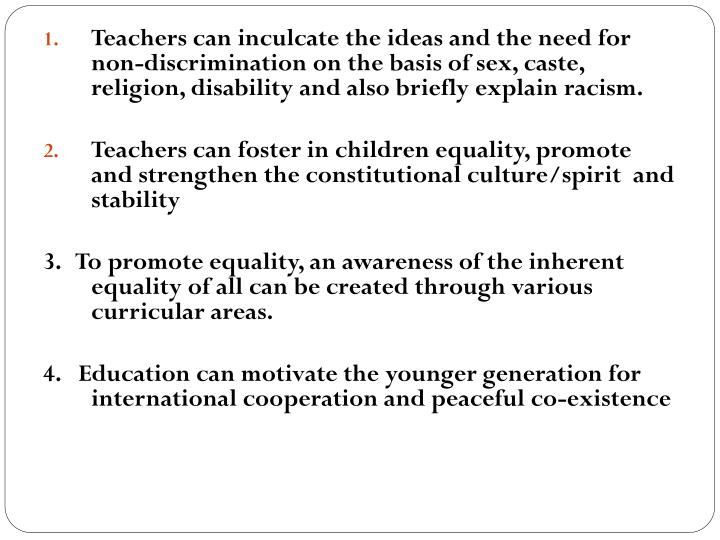 Teachers can inculcate the ideas and the need for non-discrimination on the basis of sex, caste, religion, disability and also briefly explain racism.