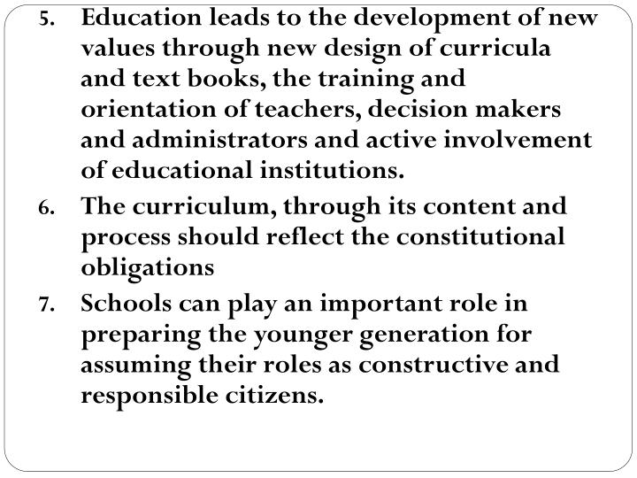 Education leads to the development of new values through new design of curricula and text books, the training and orientation of teachers, decision makers and administrators and active involvement of educational institutions.