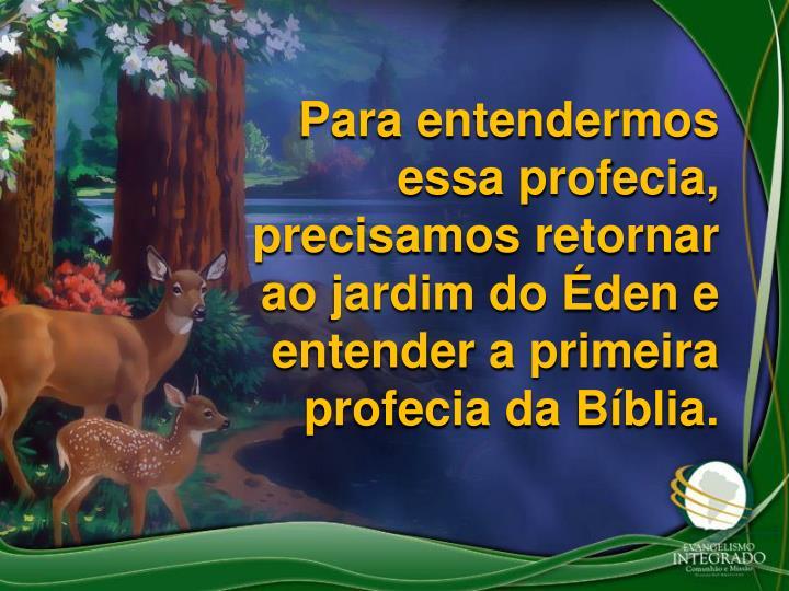 Para entendermos essa profecia, precisamos retornar ao jardim do den e entender a primeira profecia da Bblia.