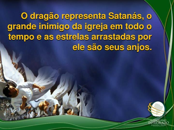 O drago representa Satans, o grande inimigo da igreja em todo o tempo e as estrelas arrastadas por ele so seus anjos.