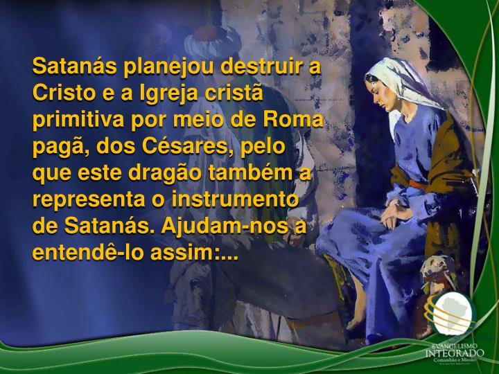 Satans planejou destruir a Cristo e a Igreja crist primitiva por meio de Roma pag, dos Csares, pelo que este drago tambm a representa o instrumento de Satans. Ajudam-nos