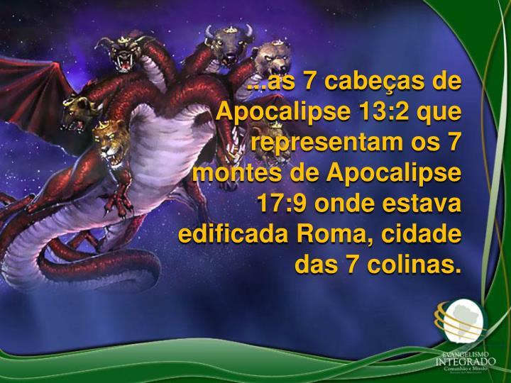 ...as 7 cabeas de Apocalipse 13:2 que representam os 7 montes de Apocalipse 17:9 onde estava edificada Roma, cidade das 7 colinas.