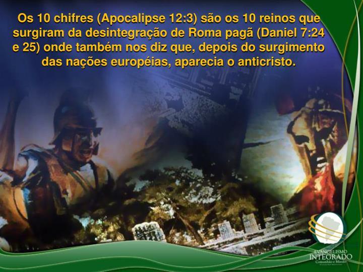 Os 10 chifres (Apocalipse 12:3) so os 10 reinos que surgiram da desintegrao de Roma pag (Daniel 7:24 e 25) onde tambm nos diz que, depois do surgimento das naes europias, aparecia o anticristo.