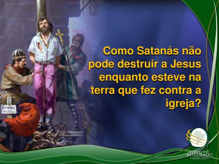 Como Satans no pode destruir a Jesus enquanto esteve na terra que fez contra a igreja?