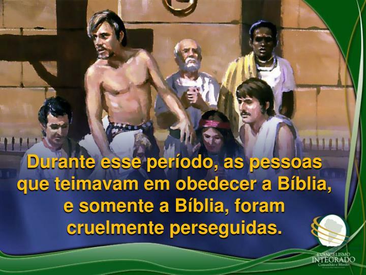 Durante esse perodo, as pessoas que teimavam em obedecer a Bblia, e somente a Bblia, foram cruelmente perseguidas.