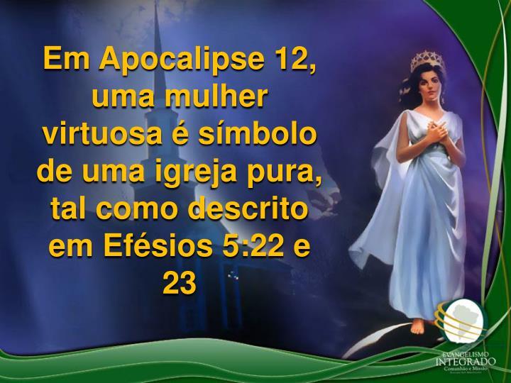 Em Apocalipse 12, uma mulher virtuosa  smbolo de uma igreja pura, tal como descrito em Efsios 5:22 e 23