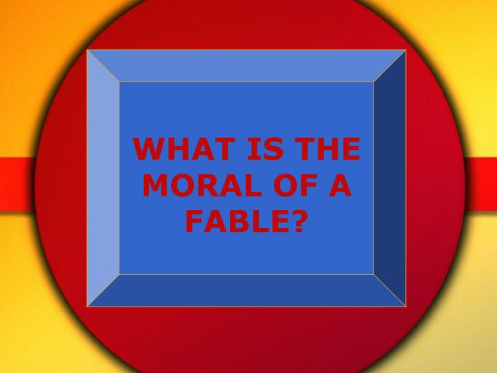WHAT IS THE MORAL OF A FABLE?