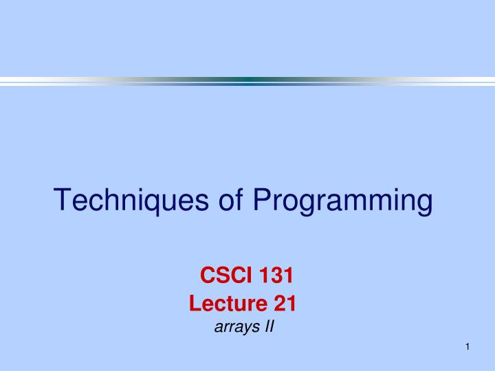 Techniques of programming csci 131 lecture 21 arrays ii