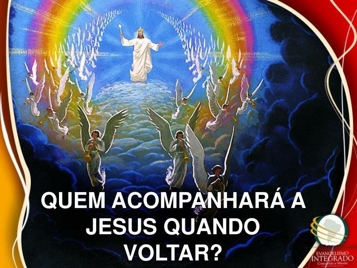 QUEM ACOMPANHARÁ A JESUS QUANDO VOLTAR?