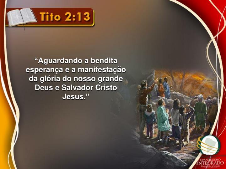 """""""Aguardando a bendita esperança e a manifestação da glória do nosso grande Deus e Salvador Cristo Jesus."""""""
