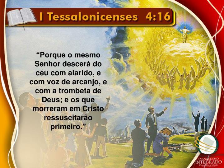 """""""Porque o mesmo Senhor descerá do céu com alarido, e com voz de arcanjo, e com a trombeta de Deus; e os que morreram em Cristo ressuscitarão primeiro."""""""