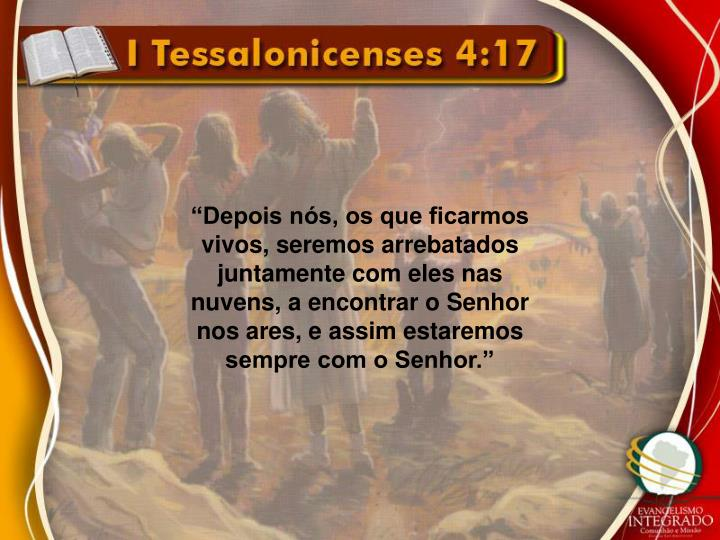 """""""Depois nós, os que ficarmos vivos, seremos arrebatados juntamente com eles nas nuvens, a encontrar o Senhor nos ares, e assim estaremos sempre com o Senhor."""""""