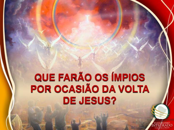 QUE FARÃO OS ÍMPIOS POR OCASIÃO DA VOLTA DE JESUS?