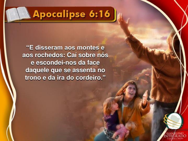 """""""E disseram aos montes e aos rochedos: Caí sobre nós e escondei-nos da face daquele que se assenta no trono e da ira do cordeiro."""""""