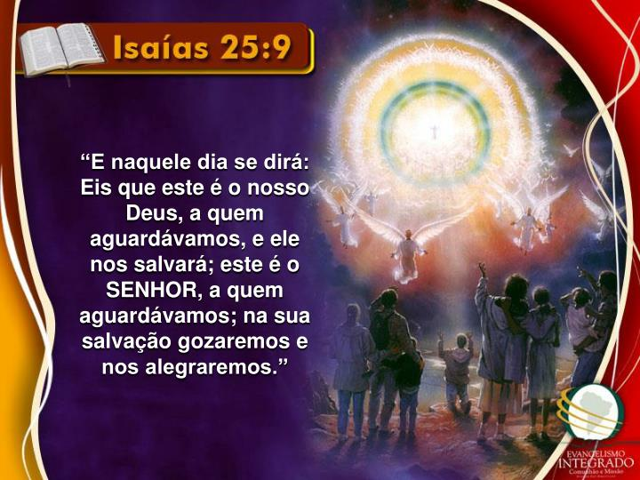 """""""E naquele dia se dirá: Eis que este é o nosso Deus, a quem aguardávamos, e ele nos salvará; este é o SENHOR, a quem aguardávamos; na sua salvação gozaremos e nos alegraremos."""""""