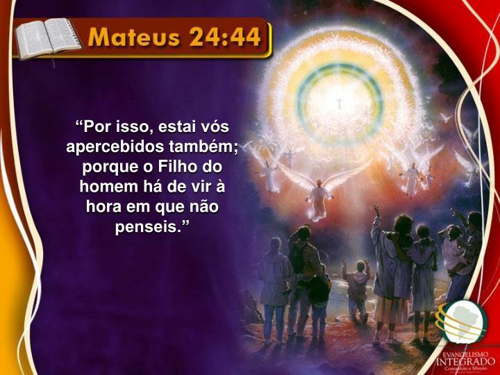 """""""Por isso, estai vós apercebidos também; porque o Filho do homem há de vir à hora em que não penseis."""""""
