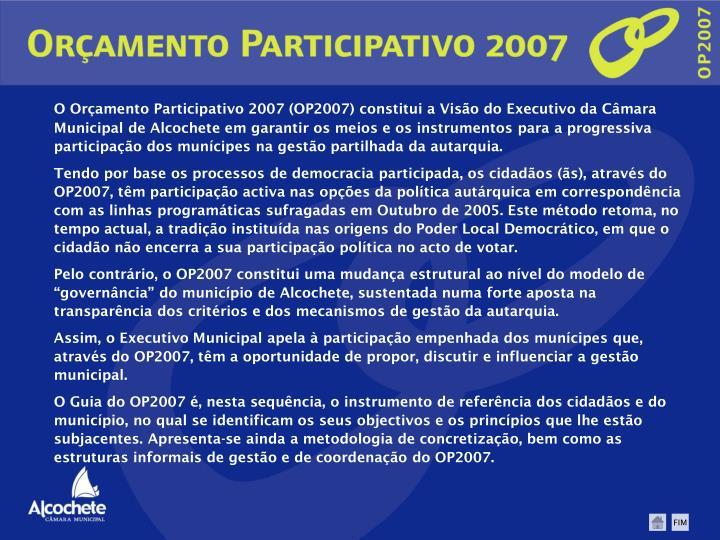 O Orçamento Participativo 2007 (OP2007) constitui a Visão do Executivo da Câmara Municipal de Alcochete em garantir os meios e os instrumentos para a progressiva participação dos munícipes na gestão partilhada da autarquia.