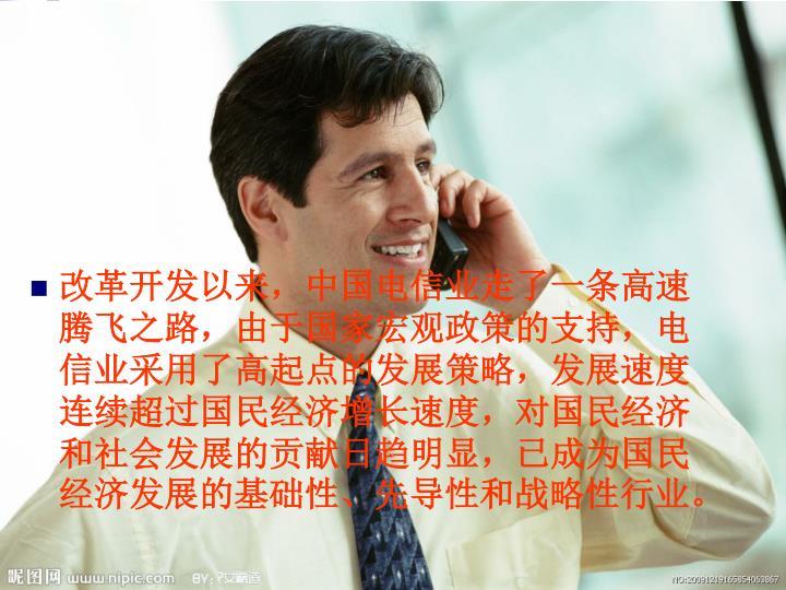 改革开发以来,中国电信业走了一条高速腾飞之路,由于国家宏观政策的支持,电信业采用了高起点的发展策略,发展速度连续超过国民经济增长速度,对国民经济和社会发展的贡献日趋明显,已成为国民经济发展的基础性、先导性和战略性行业。