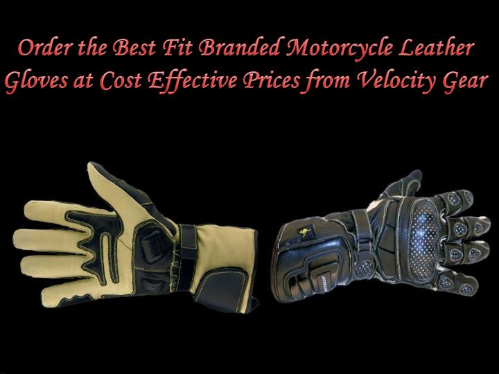 Order the best fit branded motorcycle leather gloves at cost effective prices from velocity gear
