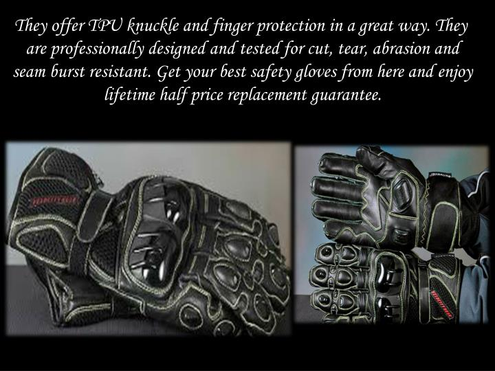 They offer TPU knuckle and finger protection in a great way. They are professionally designed and tested for cut, tear, abrasion and seam burst resistant. Get your best safety gloves from here and enjoy lifetime half price replacement guarantee.