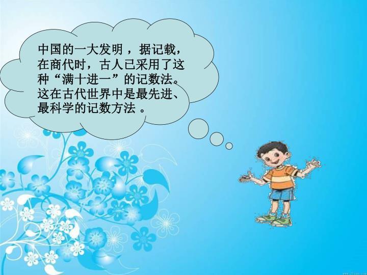 """中国的一大发明 ,据记载,在商代时,古人已采用了这种""""满十进一""""的记数法。这在古代世界中是最先进、最科学的记数方法 。"""