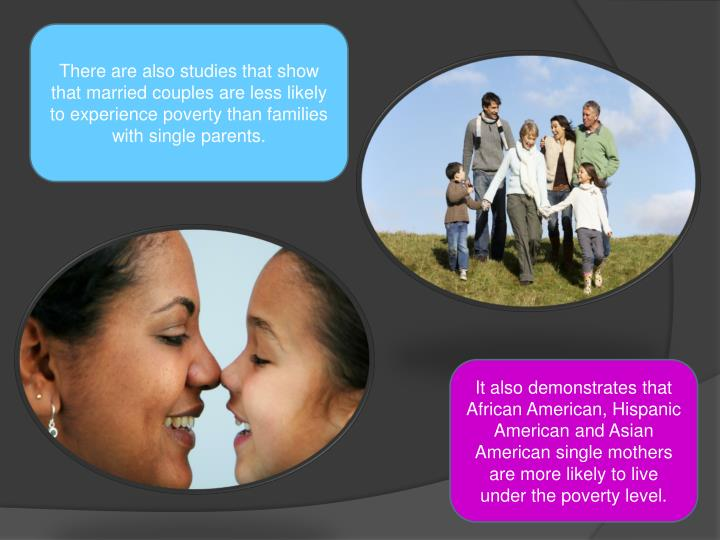 There are also studies that show that married couples are less likely to experience poverty than families with single parents.