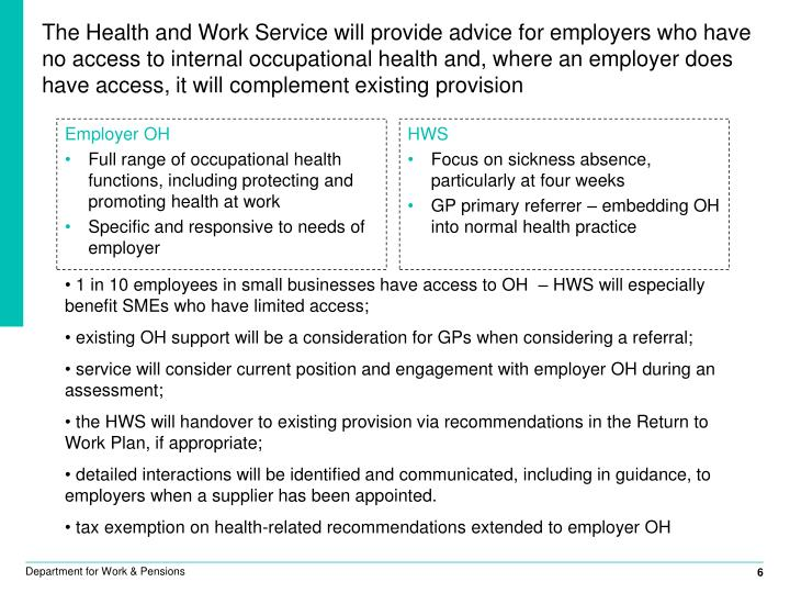The Health and Work Service will provide advice for employers who have no access to internal occupational health and, where an employer does have access, it will complement existing provision
