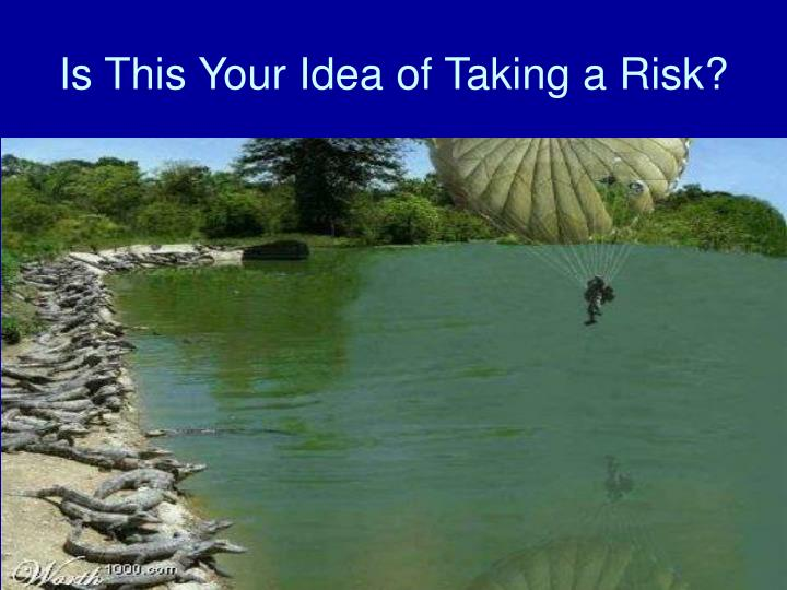 Is This Your Idea of Taking a Risk?