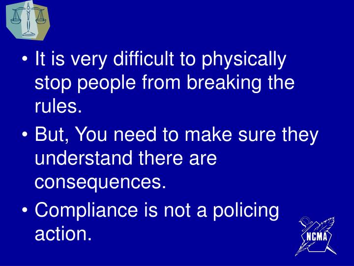 It is very difficult to physically stop people from breaking the rules.