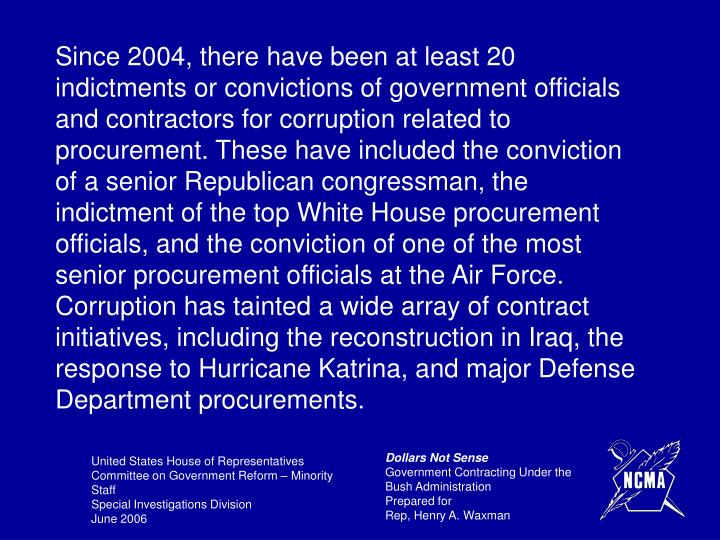 Since 2004, there have been at least 20 indictments or convictions of government officials and contractors for corruption related to procurement. These have included the conviction of a senior Republican congressman, the indictment of the top White House procurement officials, and the conviction of one of the most senior procurement officials at the Air Force.  Corruption has tainted a wide array of contract initiatives, including the reconstruction in Iraq, the response to Hurricane Katrina, and major Defense Department procurements.