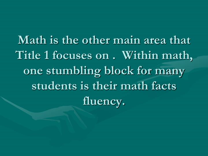 Math is the other main area that Title 1 focuses on .  Within math, one stumbling block for many students is their math facts fluency.