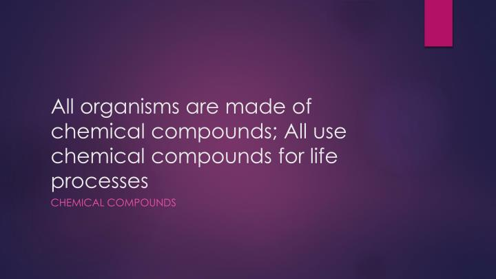 All organisms are made of chemical compounds;