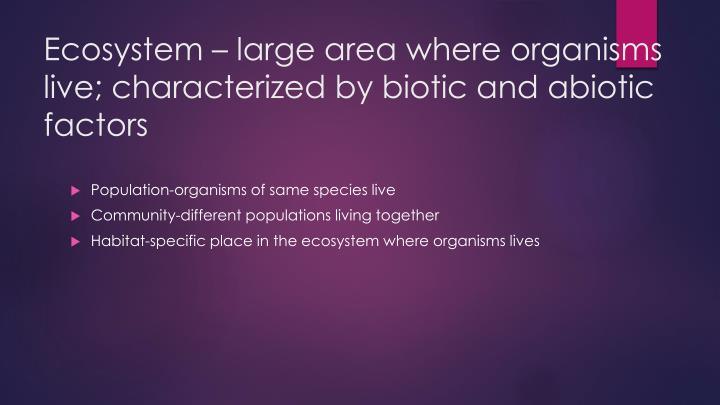 Ecosystem – large area where organisms live;