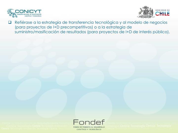 Refiérase a la estrategia de transferencia tecnológica y al modelo de negocios (para proyectos de I+D precompetitivos) o a la estrategia de suministro/masificación de resultados (para proyectos de I+D de interés público).