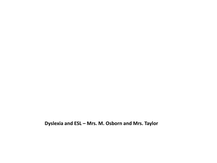 Dyslexia and ESL – Mrs. M. Osborn and Mrs. Taylor