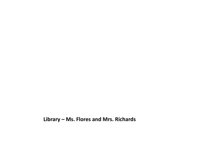 Library – Ms. Flores and Mrs. Richards