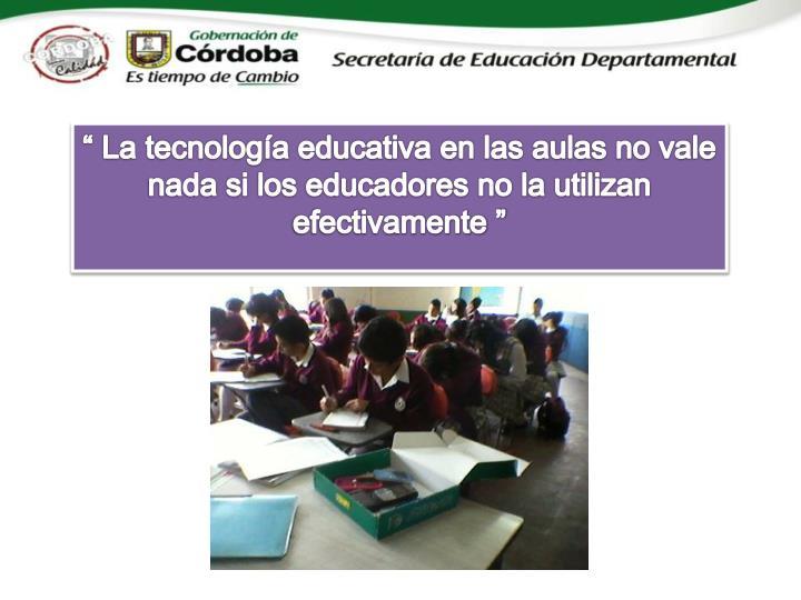 """"""" La tecnología educativa en las aulas no vale nada si los educadores no la utilizan efectivamente """""""