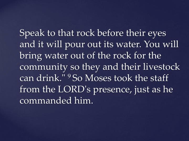 Speak to that rock before their eyes and it will pour out its water. You will bring water out of the rock for the community so they and their livestock can drink.""