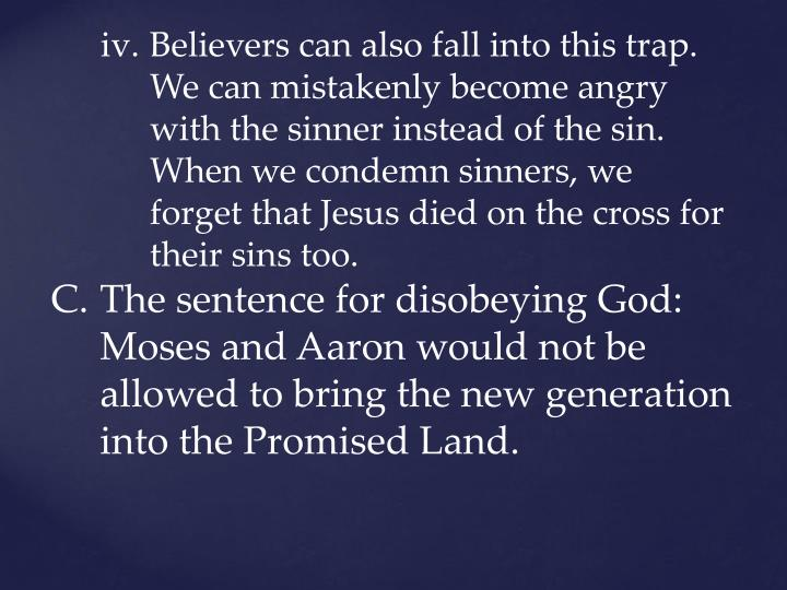 Believers can also fall into this trap. We can mistakenly become angry with the sinner instead of the sin. When we condemn sinners, we forget that Jesus died on the cross for their sins too.