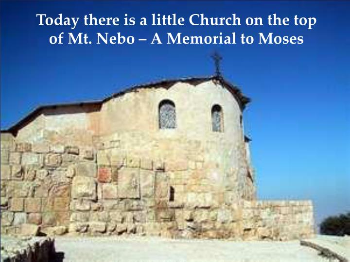 Today there is a little Church on the top of Mt. Nebo – A Memorial to Moses
