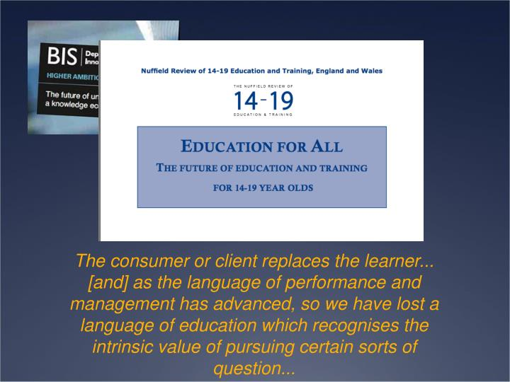 The consumer or client replaces the learner... [and] as the language of performance and management has advanced, so we have lost a language of education which recognises the intrinsic value of pursuing certain sorts of question...